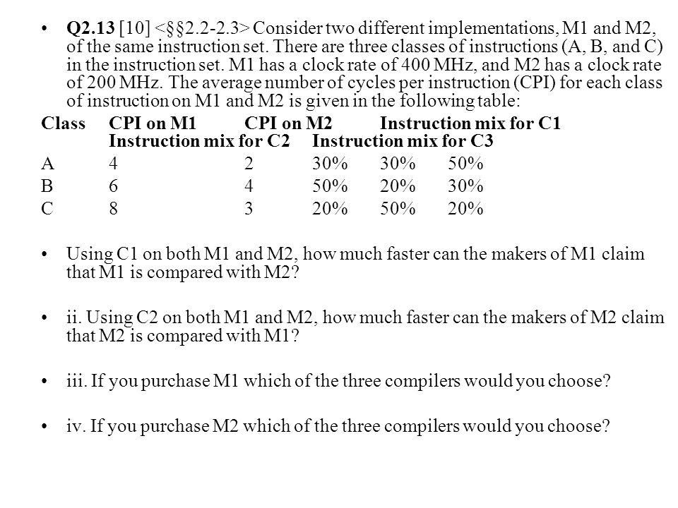 Q2.13 [10] <§§2.2-2.3> Consider two different implementations, M1 and M2, of the same instruction set. There are three classes of instructions (A, B, and C) in the instruction set. M1 has a clock rate of 400 MHz, and M2 has a clock rate of 200 MHz. The average number of cycles per instruction (CPI) for each class of instruction on M1 and M2 is given in the following table: